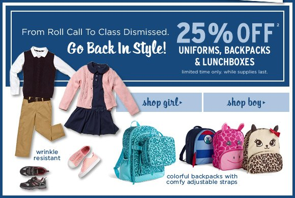 From roll call to class dismissed. Go back in style! 25% off(2) uniforms, backpacks & lunchboxes. Limited time only. While supplies last.