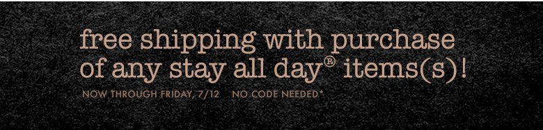 free shipping with purchase of any stay all day item(s)!