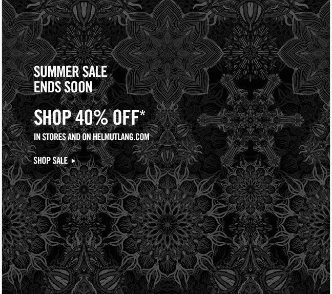 summer sale ends soon - SHOP 40% off* in stores and on helmutlang.com - SHOP NOW