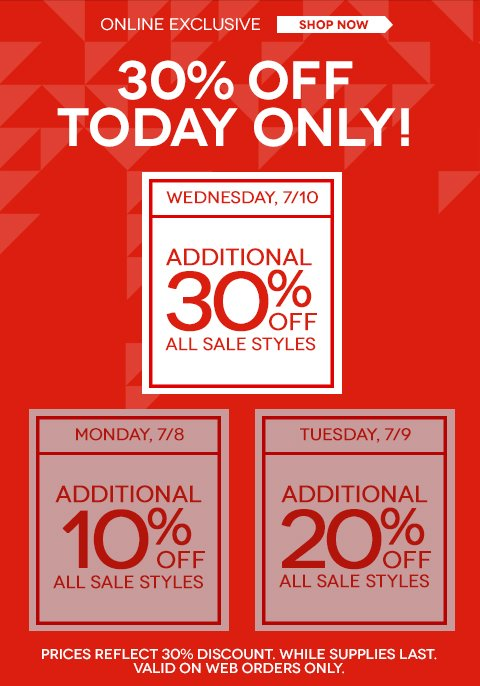 An EXTRA 30% OFF CLEARANCE TODAY ONLY. Get your favorite styles before they're gone! Web exclusive offer. Sale prices reflect additional 30% discount.