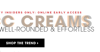 Beauty Insiders Only: Online Early Access. CC Creams: Well-Rounded & Effortless. Shop the trend