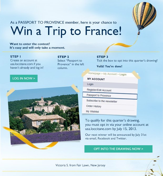 Congratulations to our latest winner Victoria S. from Fair Lawn, New Jersey.  As a PASSPORT TO PROVENCE member, here is your chance to  WIN A TRIP TO FRANCE!  Our next drawing will take place in February 2013.  Want to enter the contest? It's easy and will only take a moment.  STEP 1: Create an account at usa.loccitane.com if you haven't already  CREATE AN ACCOUNT NOW>  STEP 2:  Log in LOG IN NOW >  STEP 3: Select Passport to Provence in left column  STEP 3: Tick the box to opt into this quarter's drawing