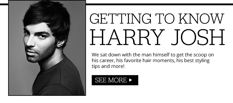 Getting To Know Harry Josh We sat down with the man himself  to get the scoop on his career, his favorite hair moments,  his best styling tips and more! See More>>