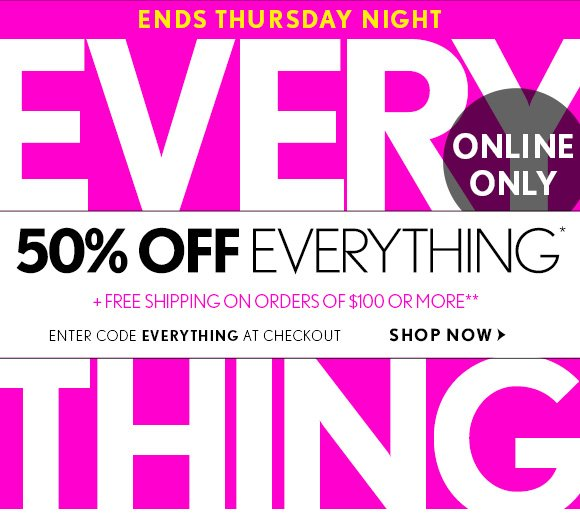 ENDS THURSDAY NIGHT  ONLINE ONLY  50% OFF EVERYTHING*  + FREE SHIPPING ON ORDERS OF $100 OR MORE**  ENTER CODE EVERYTHING AT CHECKOUT  SHOP NOW