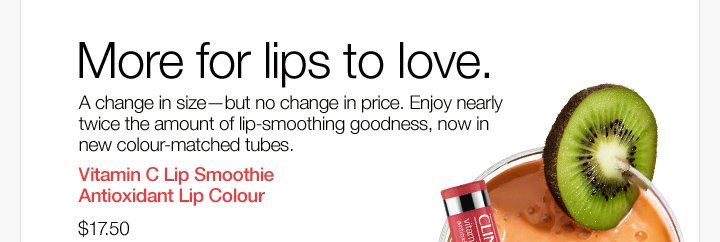 More  for lips to love. A change in size—but no change in price. Enjoy  nearly twice the amount of lip-smoothing goodness, now in new  colour-matched tubes. Vitamin C Lip Smoothie Antioxidant Lip Colour.  $17.50