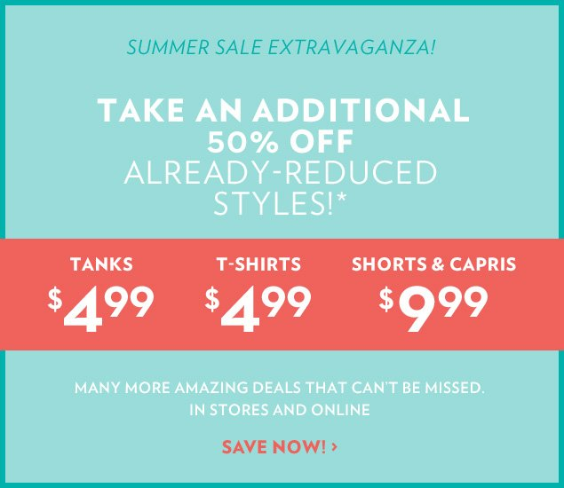 Summer Sale Extravaganza! Take an additional 50% Off already-reduced styles!* Tanks $4.99 T-Shirts $4.99 Shorts & Capris $9.99
