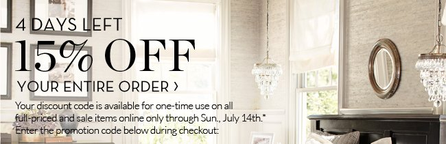 3 DAYS LEFT - 15% OFF YOUR ENTIRE ORDER - Your discount code is available for one-time use on all full-priced and sale items online only through Sun., July 14th.* Enter the promotion code below during checkout: