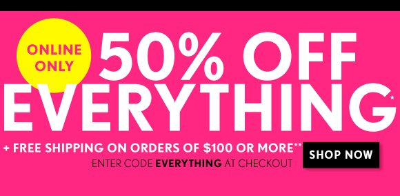 ONLINE ONLY 50% OFF EVERYTHING* + FREE SHIPPING ON ORDERS OF $100 OR MORE** ENTER CODE EVERYTHING AT CHECKOUT  SHOP NOW
