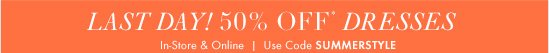 Last Day! 50% Off* Dresses  In–Store & Online Use Code SUMMERSTYLE
