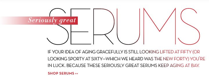 Seriously great SERUMS. IF YOUR IDEA OF AGING GRACEFULLY IS STILL LOOKING LIFTED AT FIFTY (OR LOOKING SPORTY AT SIXTY - WHICH WE HEARD WAS THE NEW FORTY) YOU'RE IN LUCK. BECAUSE THESE SERIOUSLY GREAT SERUMS KEEP AGING AT BAY. SHOP SERUMS.