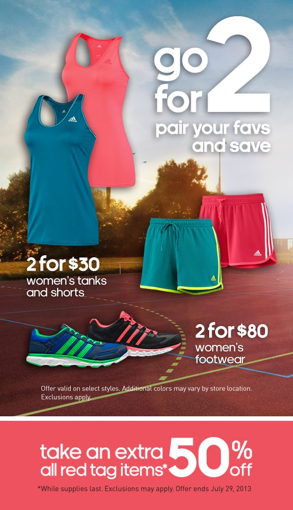go for 2, pair your favs and save. 2 for $30 women's tanks and shorts. 2 for $80 women's footwear. Offer valid on select styles. Additional colors may vary by store location. Exclusions apply. Take an extra 50% off all red tag items* *While supplies last. Exclusions may apply. Offer ends July 29, 2013