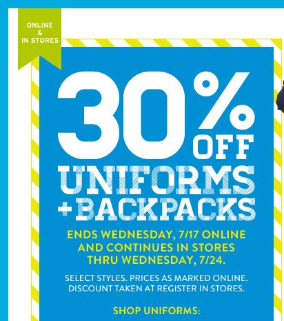 ONLINE & IN STORES | 30% OFF UNIFORM + BACKPACKS | ENDS WEDNESDAY, 7/17 ONLINE AND CONTINUES IN STORES THRU WEDNESDAY, 7/24. SELECT STYLES. PRICES AS MARKED ONLINE. DISCOUNT TAKEN AT REGISTER IN STORES. | SHOP UNIFORMS: