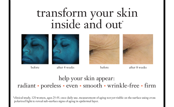 transform your skin inside and out help your skin appear: radiant * poreless * even * smooth * wrinkle-free * firm