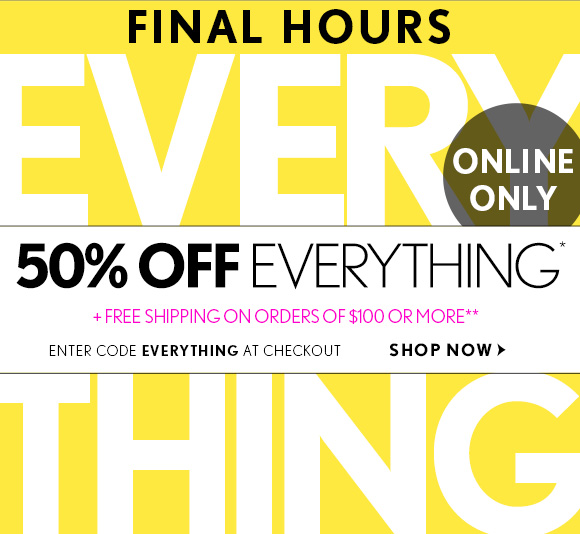 FINAL HOURS  ONLINE ONLY  50% OFF EVERYTHING*  + FREE SHIPPING ON ORDERS OF $100 OR MORE**  ENTER CODE EVERYTHING AT CHECKOUT  SHOP NOW