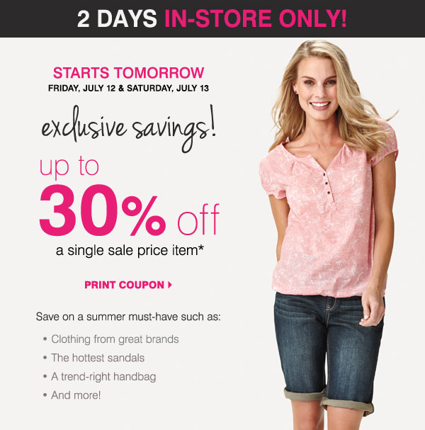 2 DAYS IN-STORE ONLY! STARTS TOMORROW Exclusive savings! Friday, July 12 & Saturday, July 13 Up to 30% off a single sale price item* Save on a summer must-have such as: - Clothing from our best brands - The hottest sandals - A trend-right handbag - And more! Print coupon