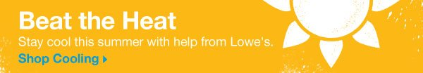 Beat the Heat. Stay cool this summer with help from Lowe's. Shop Cooling.