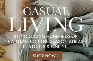 CASUAL LIVING - INTRODUCING HUNDREDS OF NEW ITEMS FOR THE SEASON AHEAD - IN STORES & ONLINE. SHOP NOW