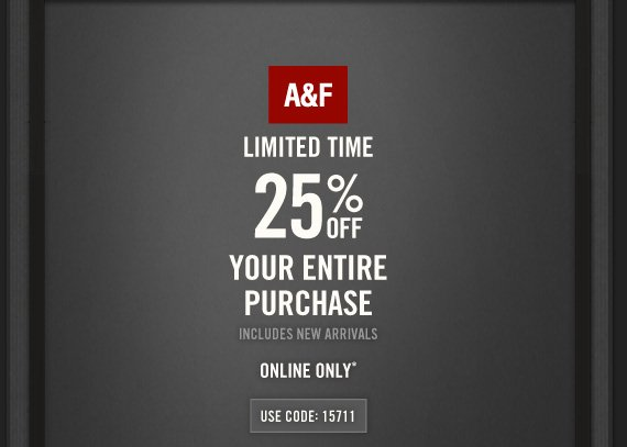 A&F LIMITED TIME 25% OFF YOUR  ENTIRE PURCHASE INCLUDES NEW ARRIVALS IN STORES & ONLINE* USE CODE: 15711