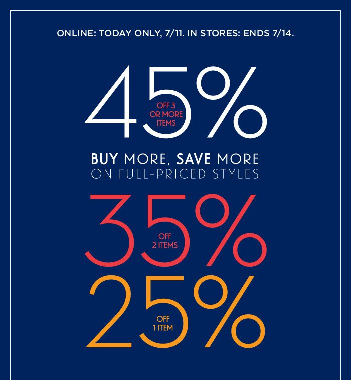 ONLINE: TODAY ONLY, 7/11. IN STORES: ENDS 7/14. | 45% OFF 3 OR MORE ITEMS | BUY MORE SAVE MORE ON FULL-PRICED STYLES | 35% OFF 2 ITEMS | 25% OFF 1 ITEM