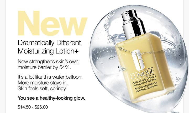 NEW. Dramatically Different Moisturizing Lotion+. Now strengthens  skin's own moisture barrier by 54%. It's a lot like this  water balloon. More moisture stays in. Skin feels soft, springy. You see  a healthy-looking glow. $14.50 - $26.00