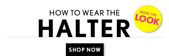 HOW TO WEAR THE HALTER  WORK THE LOOK  SHOP NOW