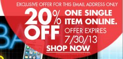 EXCLUSIVE OFFER FOR THIS EMAIL ADDRESS ONLY 20% OFF ONE SINGLE ITEM ONLINE. OFFER EXPIRES 7/30/13 SHOP NOW