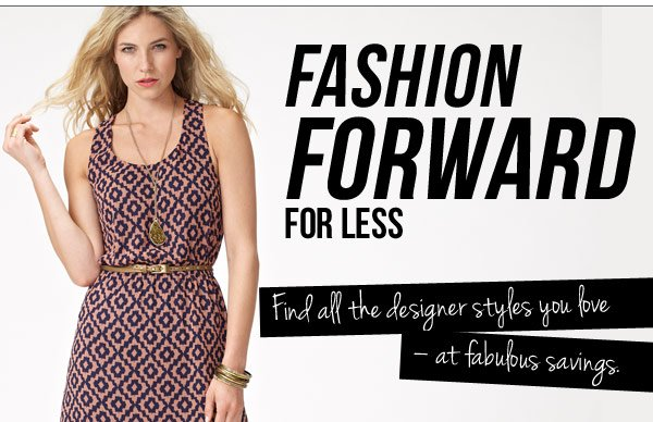 FASHION FORWARD FOR LESS Brand your look. Find all the designer styles you love at fabulous savings.