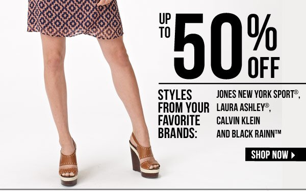 Up to 50% off styles from favorite brands: Jones New York Sport®, Laura Ashley®, Calvin Klein and Black Rainn™ SHOP NOW