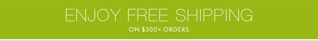 Enjoy Free Shipping on $300 + Orders