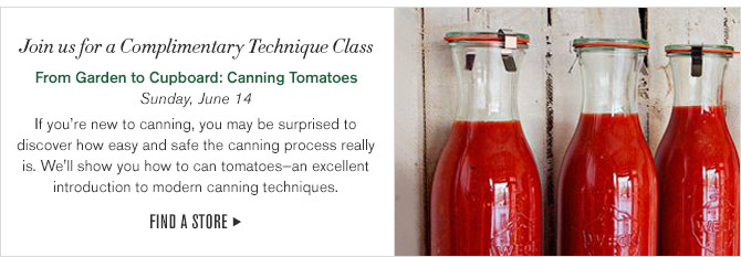 Join us for a Complimentary Technique Class - From Garden to Cupboard: Canning Tomatoes - Sunday, June 14 - If you're new to canning, you may be surprised to discover how easy and safe the canning process really is. We'll show you how to can tomatoes—an excellent introduction to modern canning techniques. FIND A STORE