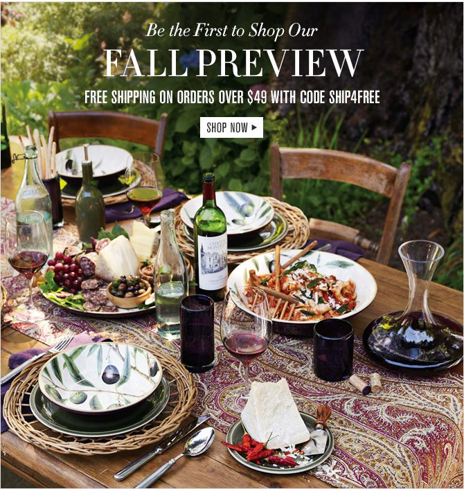 BE THE FIRST TO SHOP OUR FALL PREVIEW - FREE SHIPPING ON ORDERS OVER $49 WITH THE CODE SHIP4FREE - SHOP NOW