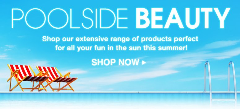 Poolside Beauty Shop our extensive range of products perfect for all your fun in the sun this summer! Shop Now>>