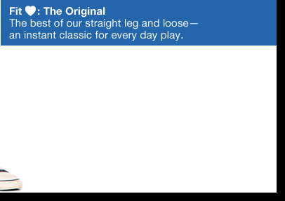 Fit ♥: The Original The best of our straight leg and loose— an instant classic for every day play.