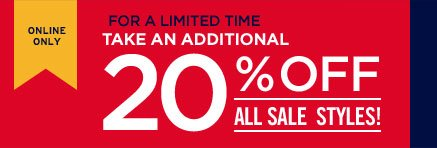 ONLINE ONLY   FOR A LIMITED TIME   TAKE AN ADDITIONAL 20% OFF ALL SALE STYLES!