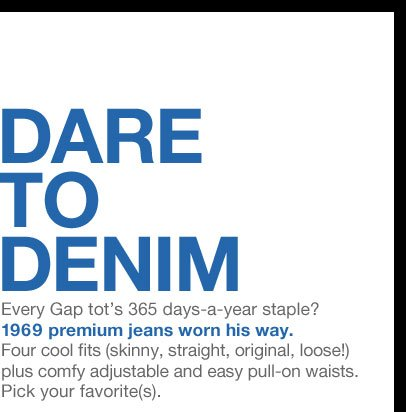 DARE TO DENIM   Every Gap tot's 365 days-a-year staple? 1969 premium jeans worn his way. Four cool fits (skinny, straight, original, loose!) plus comfy adjustable and easy pull-on waists. Pick your favorite(s).