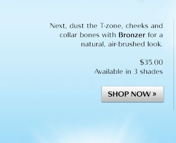 Next, dust the T-zone, cheeks and collar bones with Bronzer for a natural, air-brushed look.
