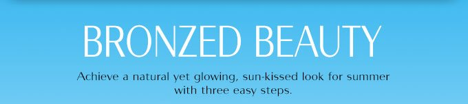 Bronzed Beauty: Achieve a natural yet glowing, sun-kissed look for summer with three easy steps.