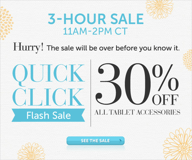 Today Only - 11am-2pm CT - Hurry! The sale will be over before you know it - Quick Click Flash Sale - 30% OFF all Tablet Accessories