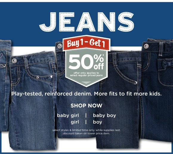 Jeans. Buy 1 - Get 1 50% Off(3). Play-tested, reinforced denim. More fits to fit more kids. Shop Now. offer applies to select regular priced jeans. select styles & limited time only. while supplies last. discount taken on lower price item.