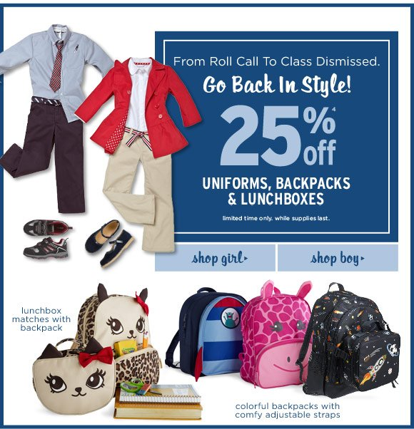 From roll call to class dismissed. Go back in style! 25% off(4) uniforms, backpacks & lunchboxes. Limited time only. While supplies last.