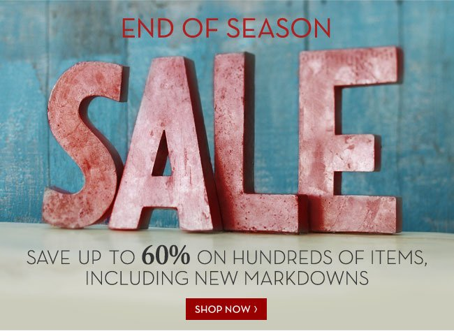 END OF SEASON SALE - SAVE UP TO 60% ON HUNDREDS OF ITEMS, INCLUDING NEW MARKDOWNS - SHOP NOW