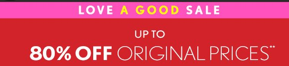 LOVE A GOOD SALE UP TO 80% OFF ORIGINAL PRICES**