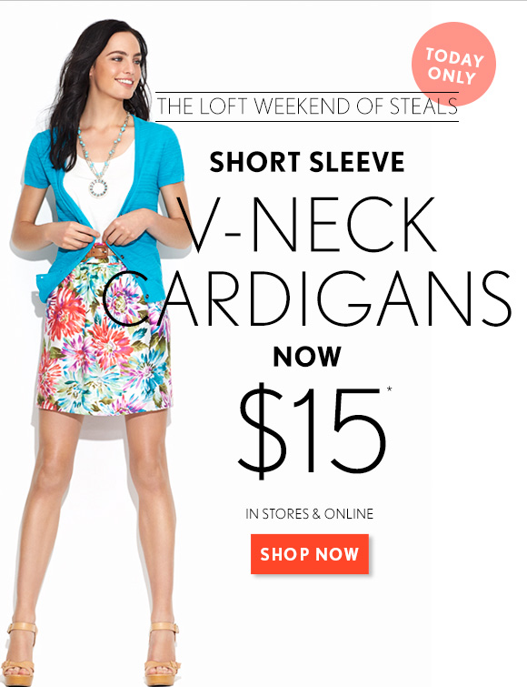 TODAY ONLY THE LOFT WEEKEND OF STEALS    SHORT SLEEVE V–NECK CARDIGANS NOW $15*    IN STORES & ONLINE SHOP NOW