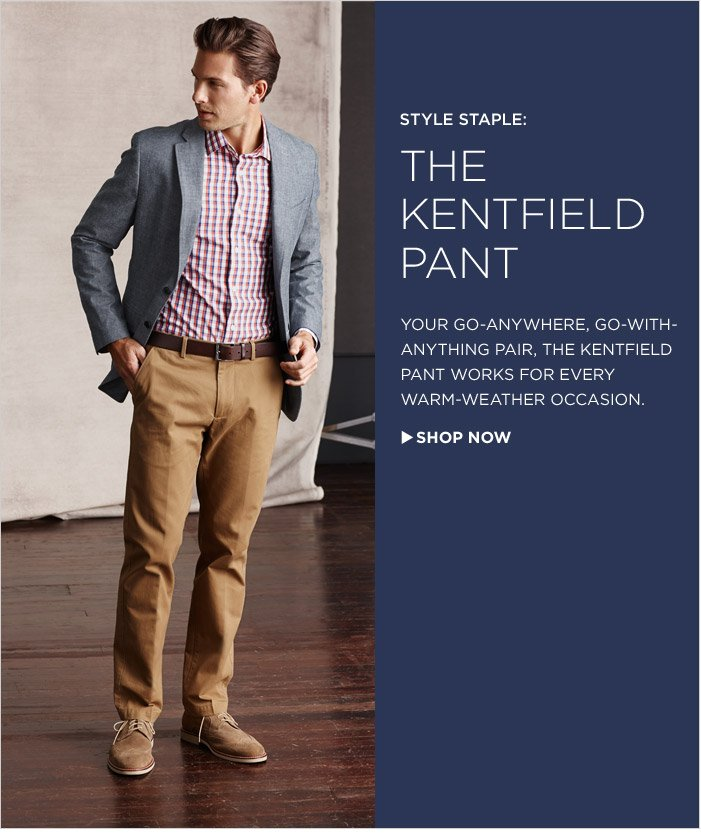 STYLE STAPLE: THE KENTFIELD PANT | YOUR GO-ANYWHERE, GO-WITH-ANYTHING PAIR, THE KENTFIELD PANT WORKS FOR EVERY  WARM-WEATHER OCCASION.   SHOP NOW