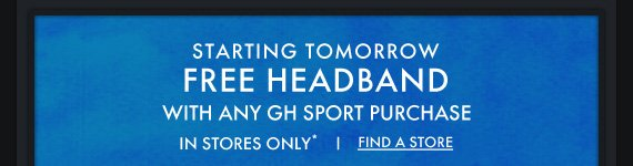STARTING TOMORROW FREE HEADBAND WITH ANY GH SPORT PURCHASE IN  STORES ONLY* FIND A STORE
