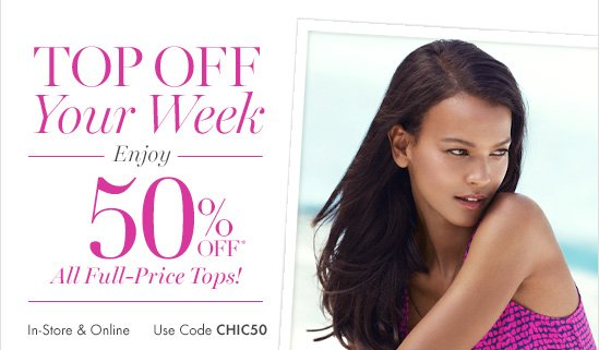 Top Off Your Week Enjoy 50% Off* All Full–Price Tops!  In–Store & Online Use Code CHIC50