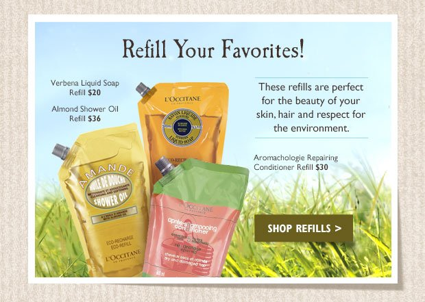 Refill Your Favorites! These refills are perfect for the beauty of your skin, hair and respect for the environment.  Verbena Liquid Soap Refill $20  Almond Shower Oil Refill $36  Aromachologie Repairing Conditioner Refill $30