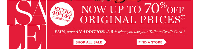 Now an extra 40% off markdowns for a total savings of up to 70% Off Original Prices. Plus save an additional 5% when you use your Talbots Credit Card. Shop all Sale or Find a Store.