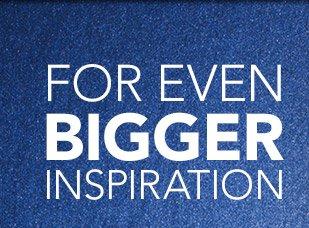 FOR EVEN BIGGER INSPIRATION