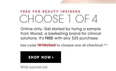 Free For Beauty Insiders. CHOOSE 1 OF 4. Online only: Get started by trying a sample from Murad, a bestselling brand for clinical solutions. It's FREE with any $25 purchase. Use code TRYMURAD to choose one at checkout.** While supplies last. Shop now
